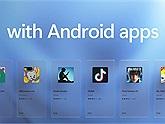 Giờ đây người dùng đã có thể chạy ứng dụng Android trên Windows 11 mà không cần sử dụng phần mềm giả lập